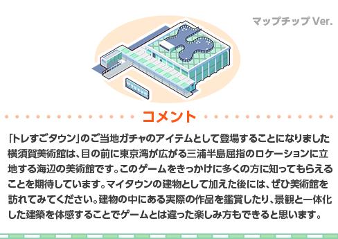 「トレすごタウン」のご当地ガチャのアイテムとして登場することになりました横須賀美術館は、目の前に東京湾が広がる三浦半島屈指のロケーションに立地する海辺の美術館です。このゲームをきっかけに多くの方に知ってもらえることを期待しています。マイタウンの建物として加えた後には、ぜひ美術館を訪れてみてください。建物の中にある実際の作品を鑑賞したり、景観と一体化した建築を体感することでゲームとは違った楽しみ方もできると思います。