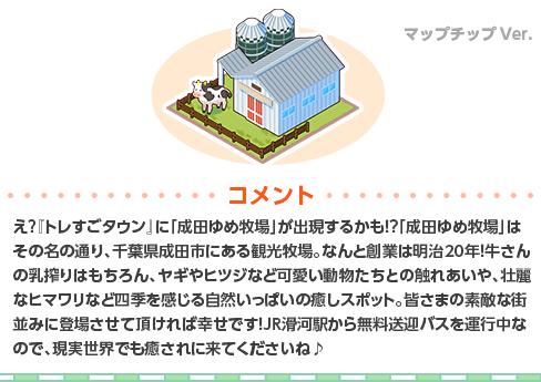 え?『トレすごタウン』に「成田ゆめ牧場」が出現するかも!?「成田ゆめ牧場」はその名の通り、千葉県成田市にある観光牧場。なんと創業は明治20年!牛さんの乳搾りはもちろん、ヤギやヒツジなど可愛い動物たちとの触れあいや、壮麗なヒマワリなど四季を感じる自然いっぱいの癒しスポット。皆さまの素敵な街並みに登場させて頂ければ幸せです!JR滑河駅から無料送迎バスを運行中なので、現実世界でも癒されに来てくださいね♪