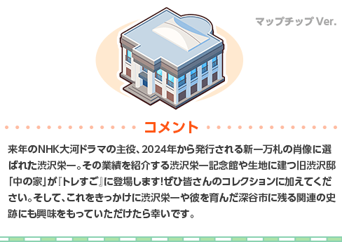来年のNHK大河ドラマの主役、2024年から発行される新一万札の肖像に選ばれた渋沢栄一。その業績を紹介する渋沢栄一記念館や生地に建つ旧渋沢邸「中の家」が『トレすご』に登場します!ぜひ皆さんのコレクションに加えてください。そして、これをきっかけに渋沢栄一や彼を育んだ深谷市に残る関連の史跡にも興味をもっていただけたら幸いです。