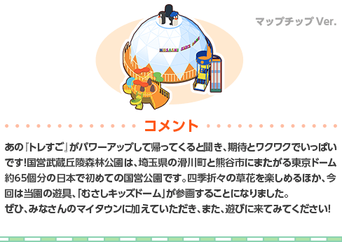 あの『トレすご』がパワーアップして帰ってくると聞き、期待とワクワクでいっぱいです! 国営武蔵丘陵森林公園は、埼玉県の滑川町と熊谷市にまたがる東京ドーム約65個分の日本で初めての国営公園です。四季折々の草花を楽しめるほか、今回は当園の遊具、「むさしキッズドーム」が参画することになりました。ぜひ、みなさんのマイタウンに加えていただき、また、遊びに来てみてください!